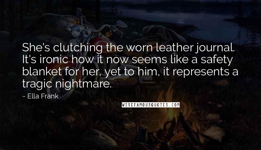 Ella Frank quotes: She's clutching the worn leather journal. It's ironic how it now seems like a safety blanket for her, yet to him, it represents a tragic nightmare.