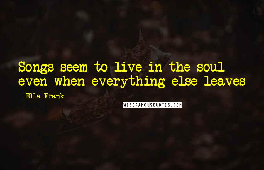 Ella Frank quotes: Songs seem to live in the soul even when everything else leaves