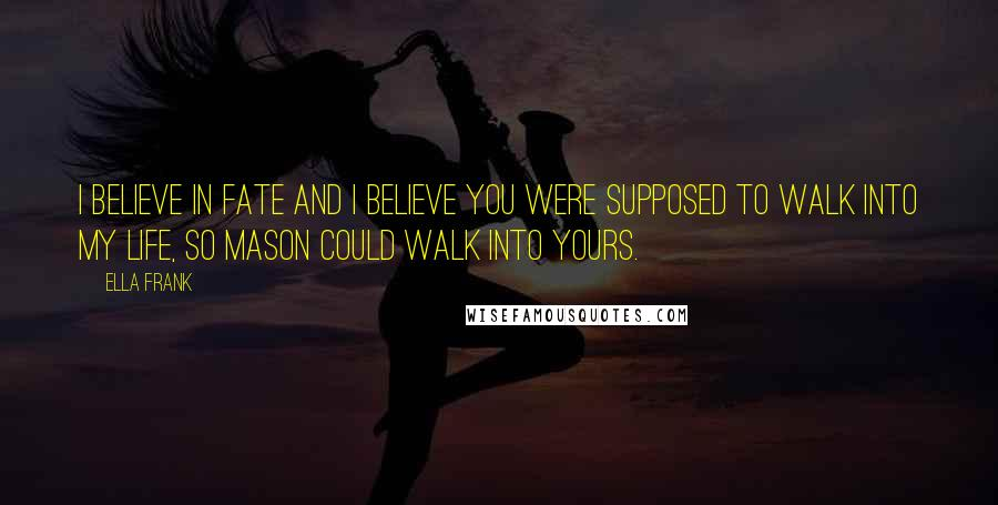 Ella Frank quotes: I believe in fate and I believe you were supposed to walk into my life, so Mason could walk into yours.