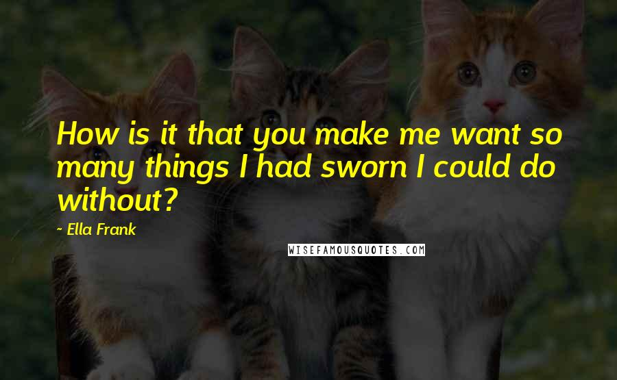 Ella Frank quotes: How is it that you make me want so many things I had sworn I could do without?
