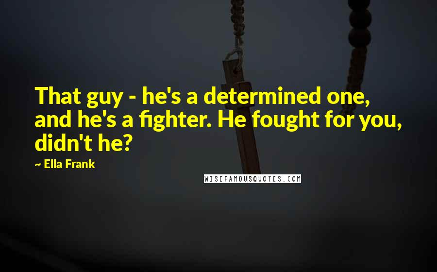 Ella Frank quotes: That guy - he's a determined one, and he's a fighter. He fought for you, didn't he?
