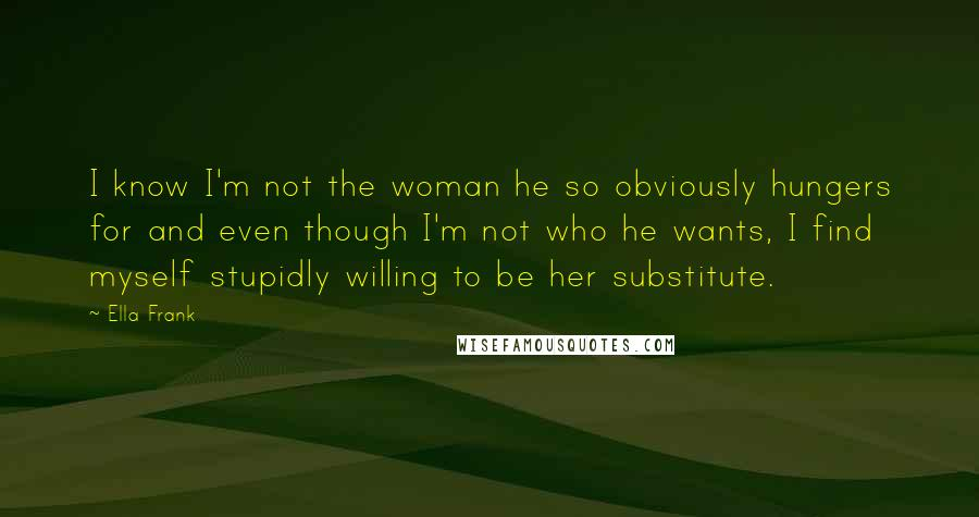 Ella Frank quotes: I know I'm not the woman he so obviously hungers for and even though I'm not who he wants, I find myself stupidly willing to be her substitute.