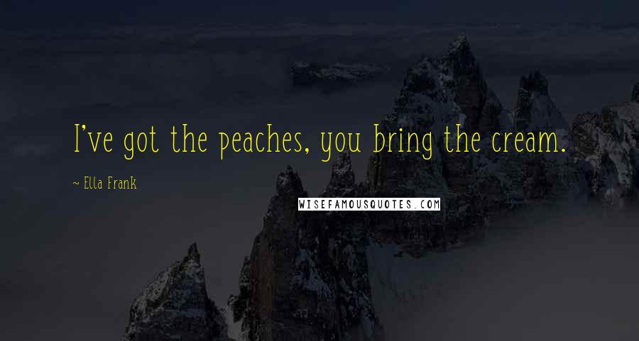 Ella Frank quotes: I've got the peaches, you bring the cream.