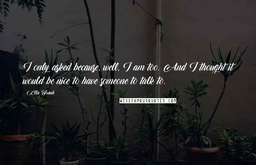 Ella Frank quotes: I only asked because, well, I am too. And I thought it would be nice to have someone to talk to.