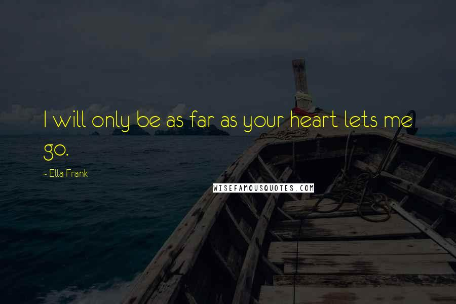 Ella Frank quotes: I will only be as far as your heart lets me go.