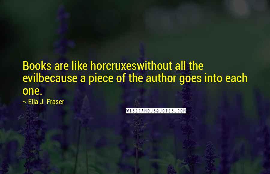 Ella J. Fraser quotes: Books are like horcruxeswithout all the evilbecause a piece of the author goes into each one.