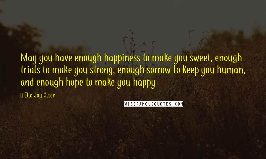 Ella Joy Olsen quotes: May you have enough happiness to make you sweet, enough trials to make you strong, enough sorrow to keep you human, and enough hope to make you happy