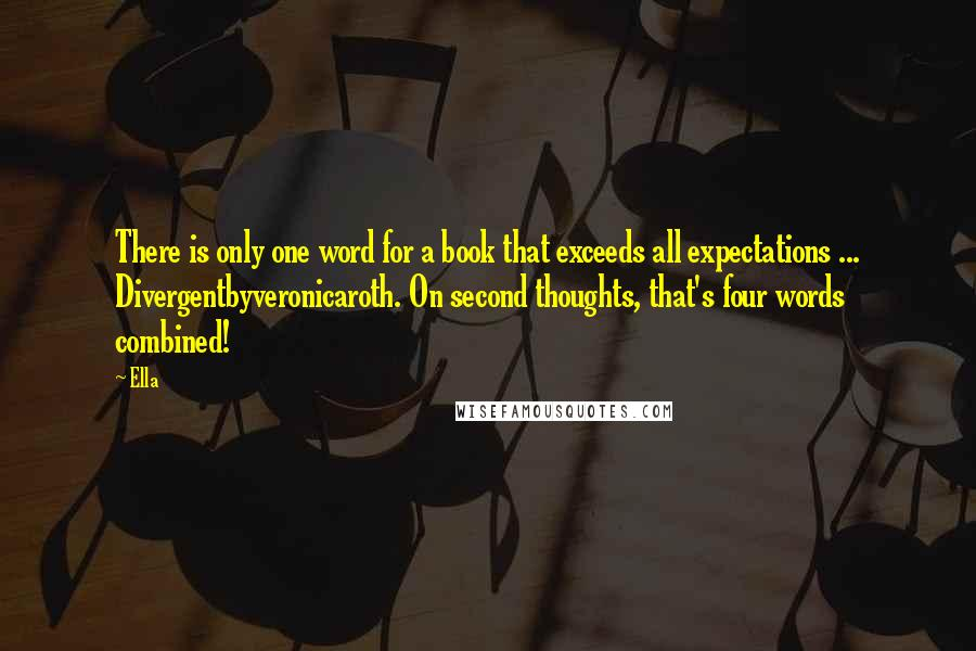 Ella quotes: There is only one word for a book that exceeds all expectations ... Divergentbyveronicaroth. On second thoughts, that's four words combined!