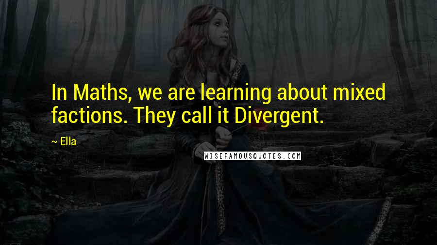 Ella quotes: In Maths, we are learning about mixed factions. They call it Divergent.