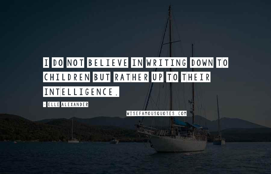 Elle Alexander quotes: I do not believe in writing down to children but rather up to their intelligence.