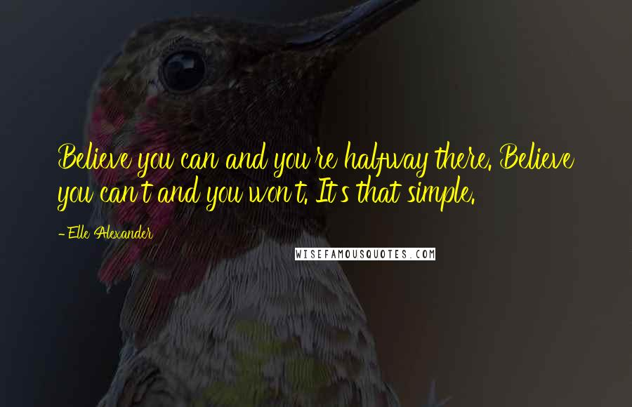 Elle Alexander quotes: Believe you can and you're halfway there. Believe you can't and you won't. It's that simple.