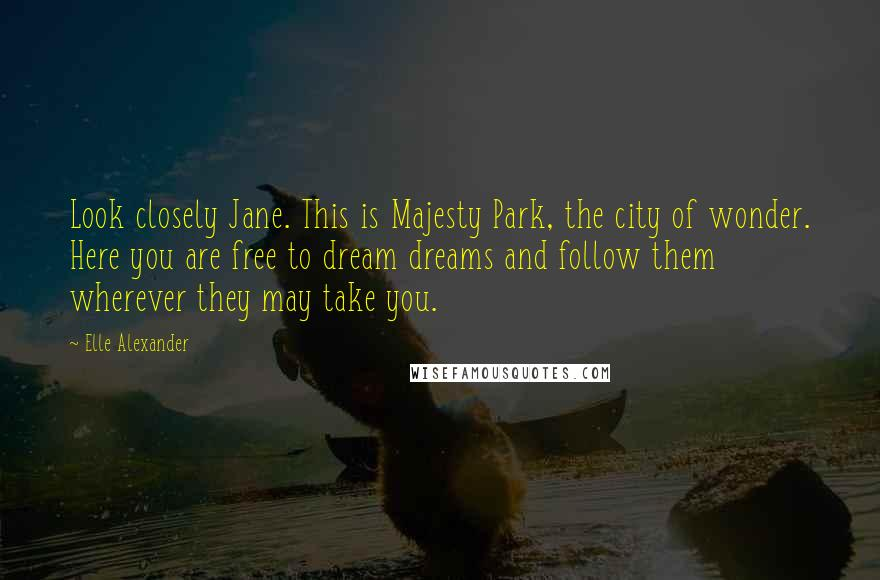 Elle Alexander quotes: Look closely Jane. This is Majesty Park, the city of wonder. Here you are free to dream dreams and follow them wherever they may take you.