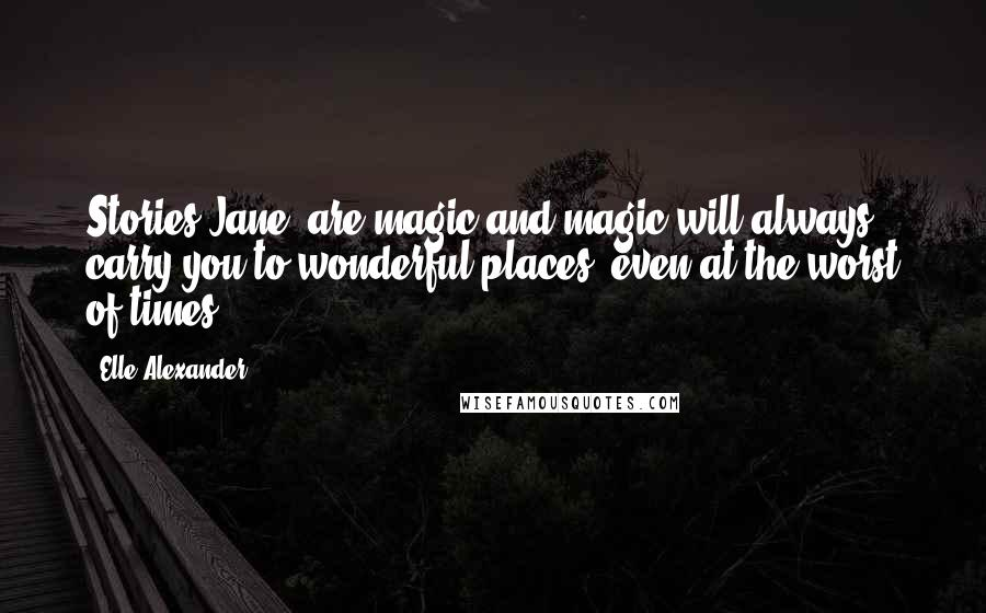 Elle Alexander quotes: Stories Jane, are magic and magic will always carry you to wonderful places, even at the worst of times.