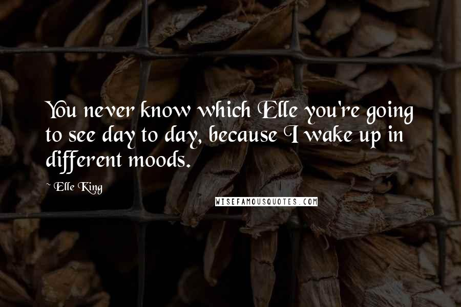 Elle King quotes: You never know which Elle you're going to see day to day, because I wake up in different moods.