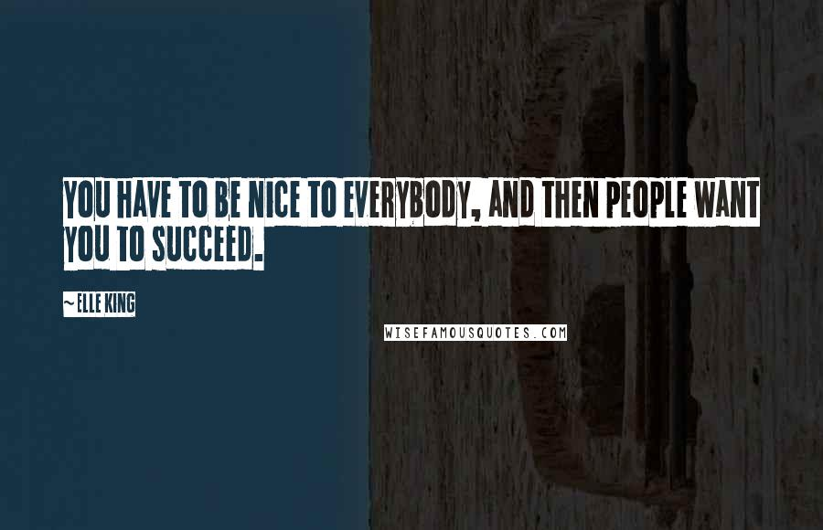 Elle King quotes: You have to be nice to everybody, and then people want you to succeed.