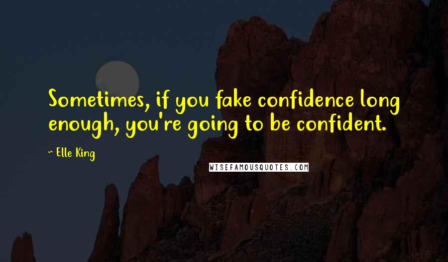 Elle King quotes: Sometimes, if you fake confidence long enough, you're going to be confident.