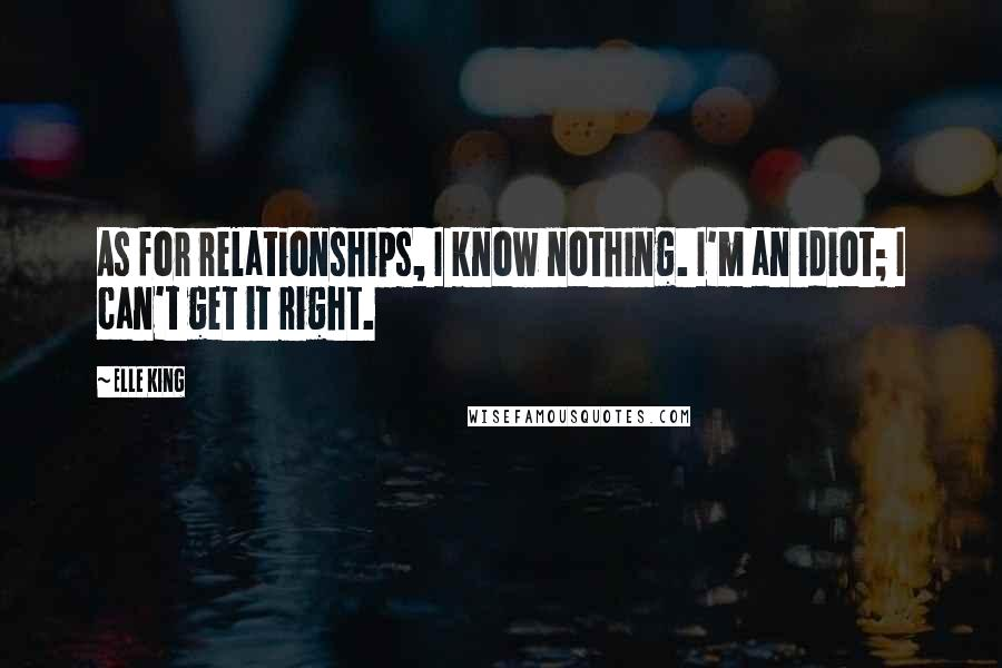 Elle King quotes: As for relationships, I know nothing. I'm an idiot; I can't get it right.