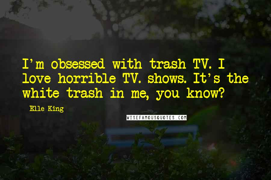 Elle King quotes: I'm obsessed with trash TV. I love horrible TV. shows. It's the white trash in me, you know?