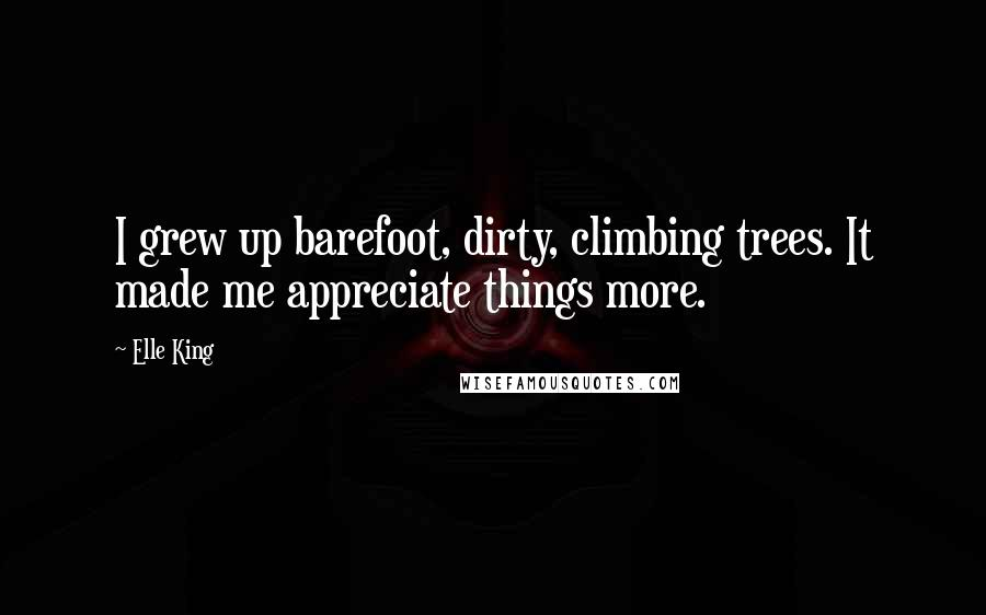 Elle King quotes: I grew up barefoot, dirty, climbing trees. It made me appreciate things more.
