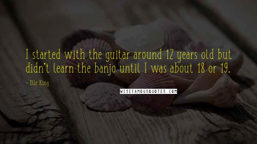 Elle King quotes: I started with the guitar around 12 years old but didn't learn the banjo until I was about 18 or 19.