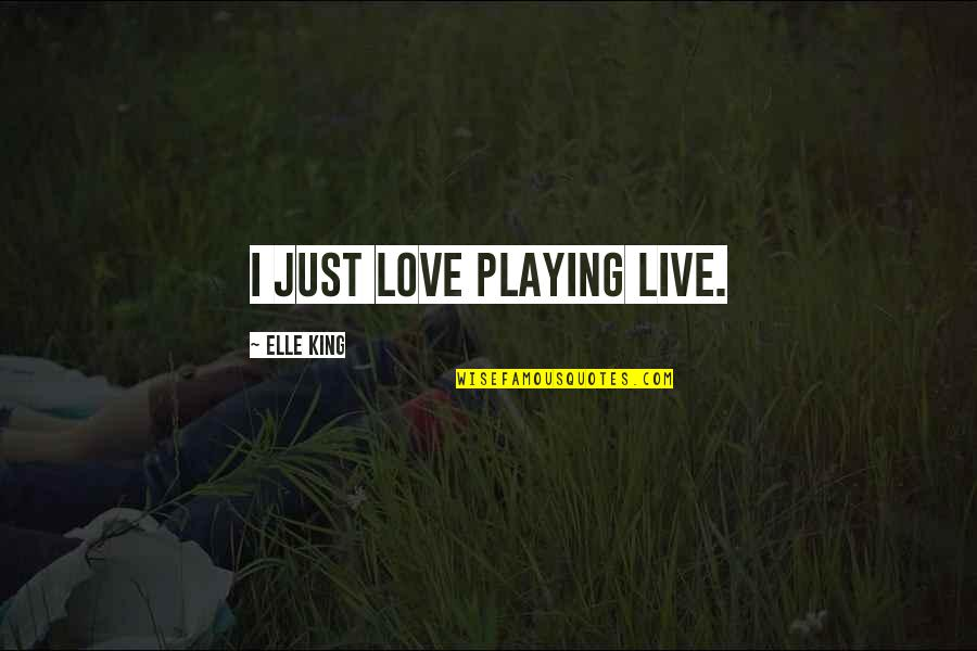 Elle King Quotes By Elle King: I just love playing live.
