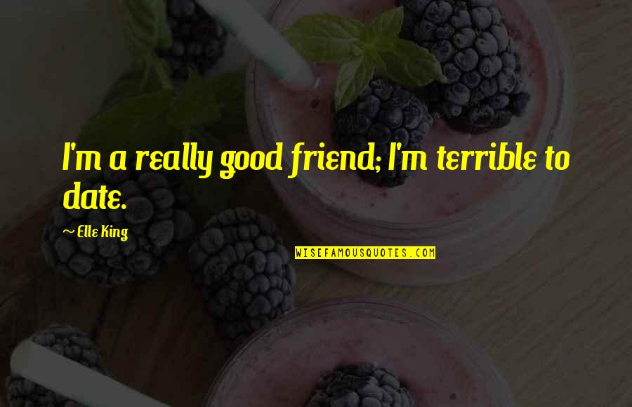 Elle King Quotes By Elle King: I'm a really good friend; I'm terrible to