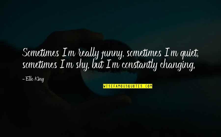 Elle King Quotes By Elle King: Sometimes I'm really funny, sometimes I'm quiet, sometimes