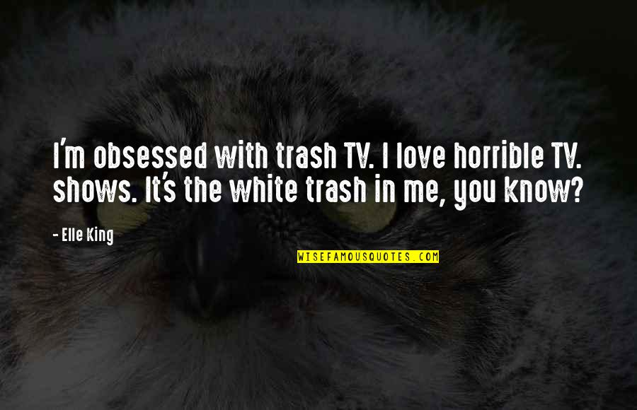 Elle King Quotes By Elle King: I'm obsessed with trash TV. I love horrible