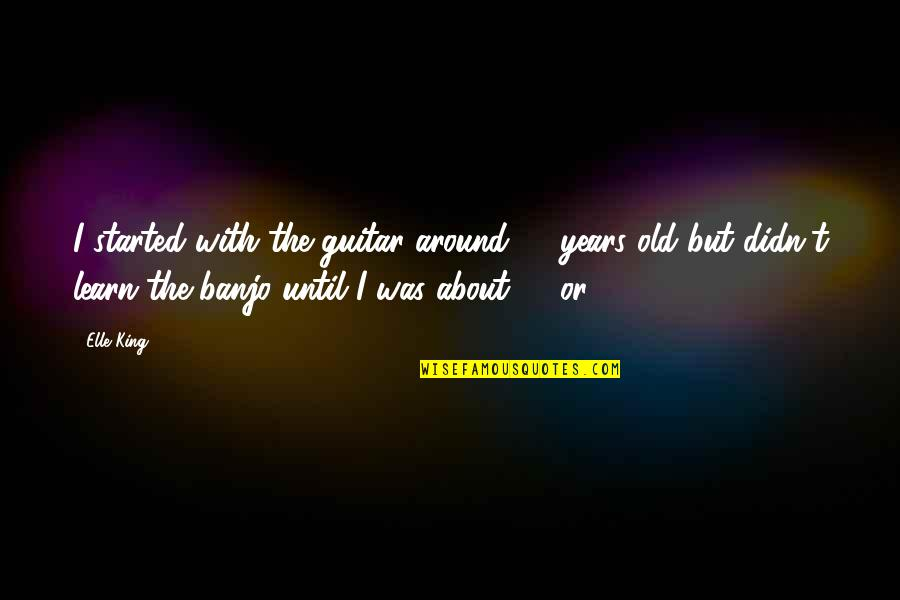 Elle King Quotes By Elle King: I started with the guitar around 12 years