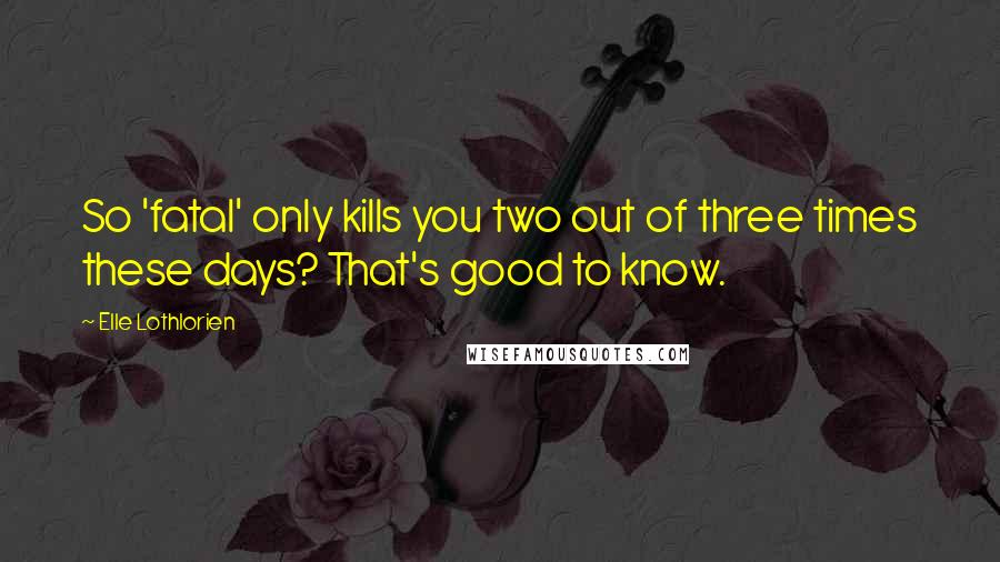 Elle Lothlorien quotes: So 'fatal' only kills you two out of three times these days? That's good to know.