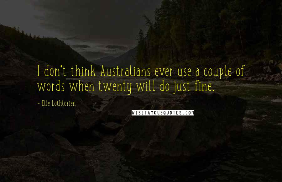 Elle Lothlorien quotes: I don't think Australians ever use a couple of words when twenty will do just fine.