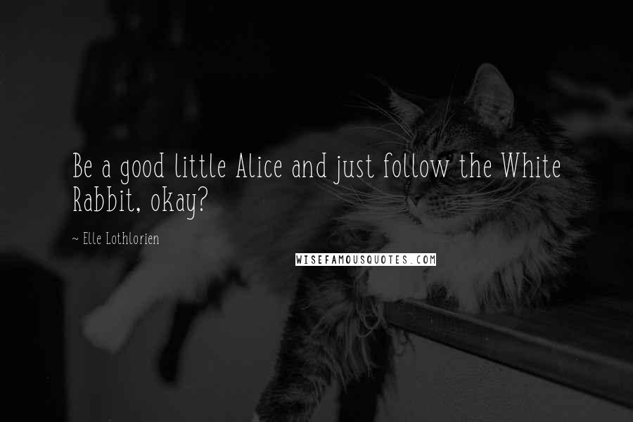 Elle Lothlorien quotes: Be a good little Alice and just follow the White Rabbit, okay?