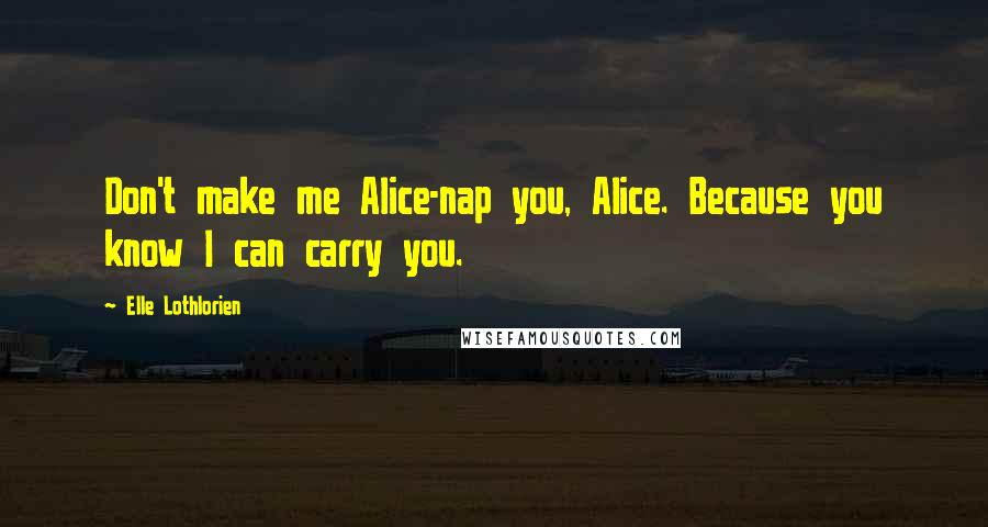 Elle Lothlorien quotes: Don't make me Alice-nap you, Alice. Because you know I can carry you.