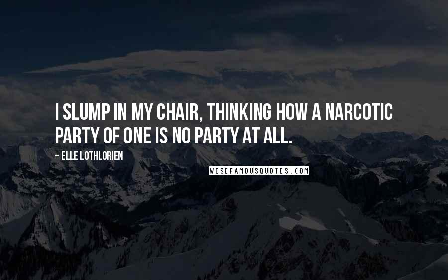 Elle Lothlorien quotes: I slump in my chair, thinking how a narcotic party of one is no party at all.
