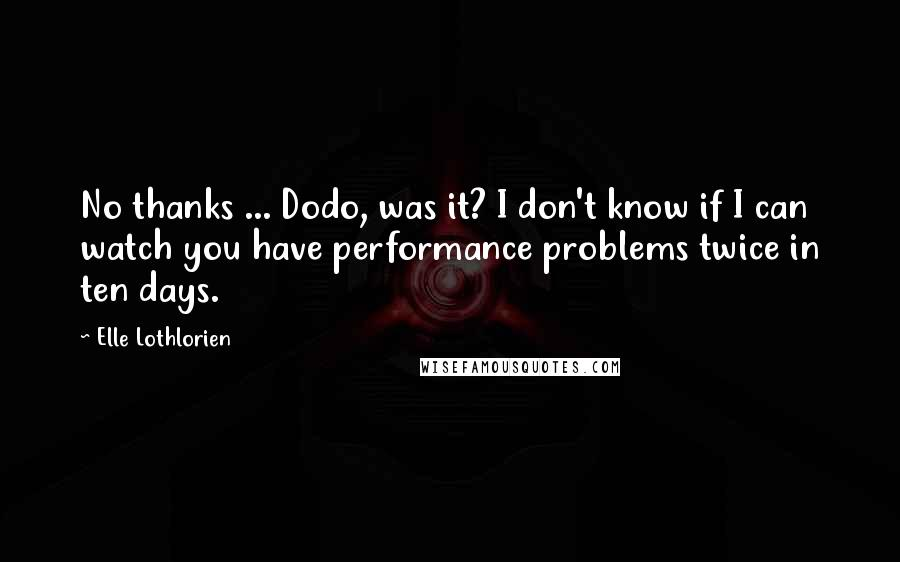 Elle Lothlorien quotes: No thanks ... Dodo, was it? I don't know if I can watch you have performance problems twice in ten days.