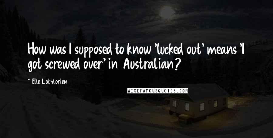 Elle Lothlorien quotes: How was I supposed to know 'lucked out' means 'I got screwed over' in Australian?