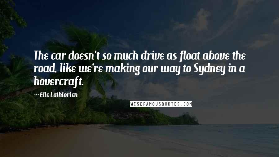 Elle Lothlorien quotes: The car doesn't so much drive as float above the road, like we're making our way to Sydney in a hovercraft.