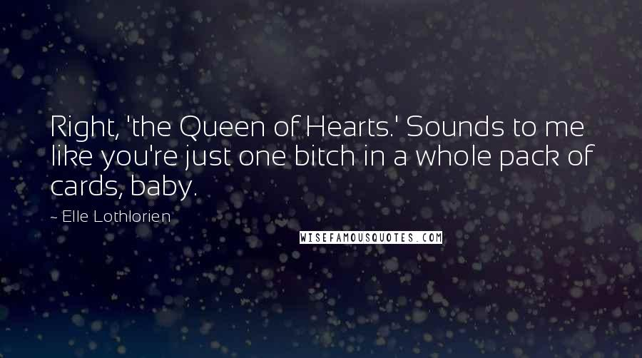 Elle Lothlorien quotes: Right, 'the Queen of Hearts.' Sounds to me like you're just one bitch in a whole pack of cards, baby.