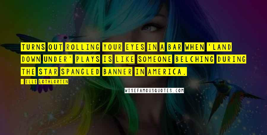 Elle Lothlorien quotes: Turns out rolling your eyes in a bar when 'Land Down Under' plays is like someone belching during the Star Spangled Banner in America.