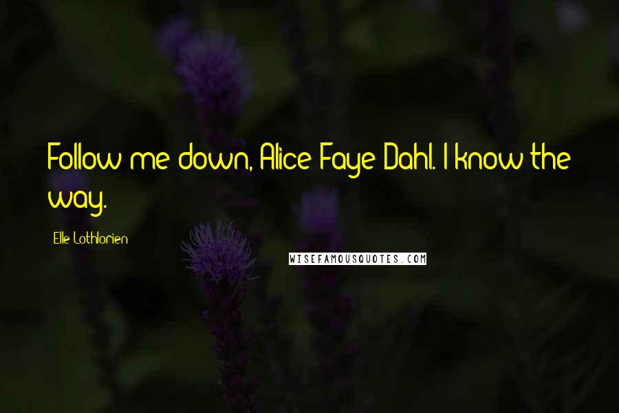Elle Lothlorien quotes: Follow me down, Alice Faye Dahl. I know the way.