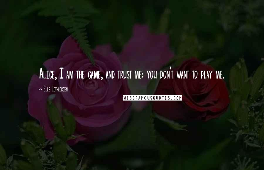 Elle Lothlorien quotes: Alice, I am the game, and trust me: you don't want to play me.