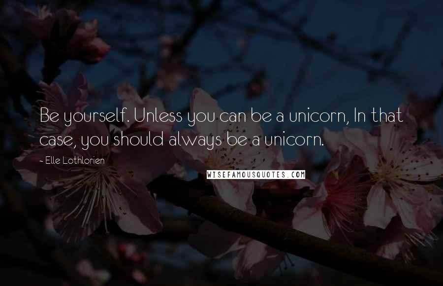 Elle Lothlorien quotes: Be yourself. Unless you can be a unicorn, In that case, you should always be a unicorn.
