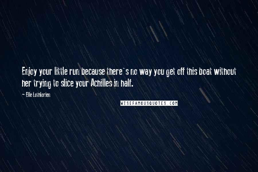Elle Lothlorien quotes: Enjoy your little run because there's no way you get off this boat without her trying to slice your Achilles in half.