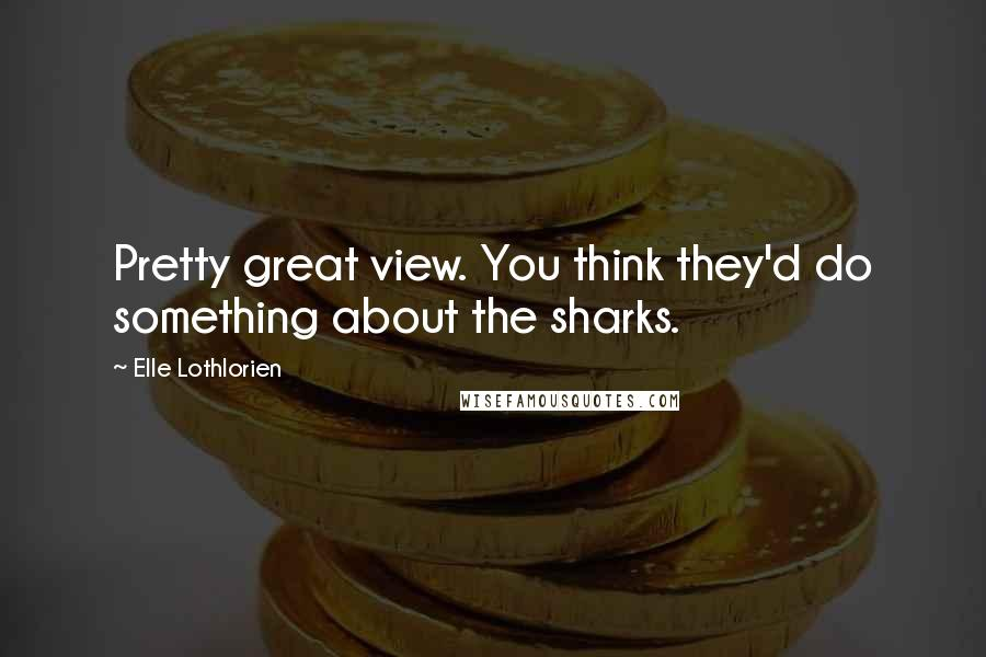 Elle Lothlorien quotes: Pretty great view. You think they'd do something about the sharks.