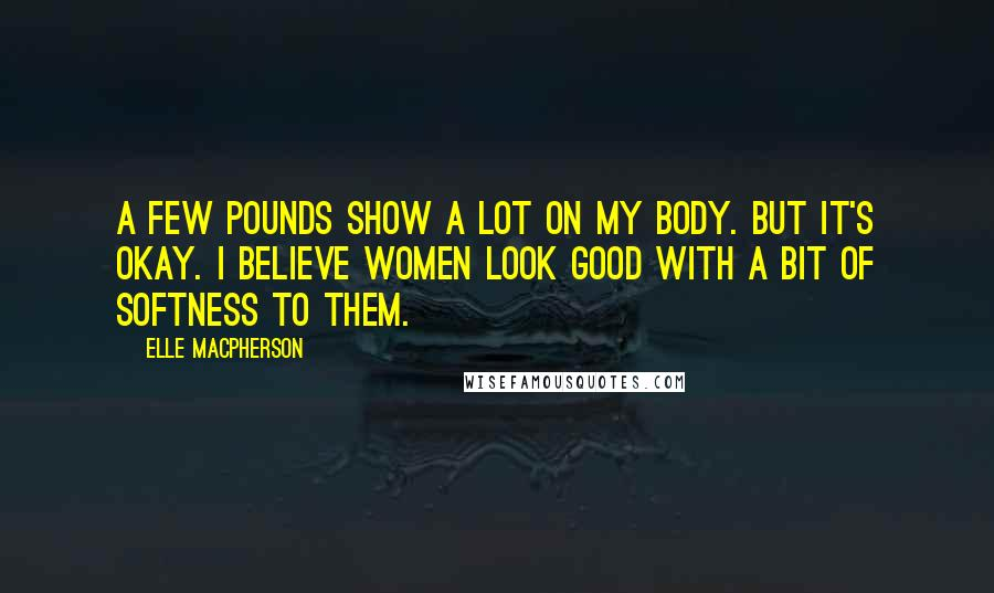 Elle Macpherson quotes: A few pounds show a lot on my body. But it's okay. I believe women look good with a bit of softness to them.