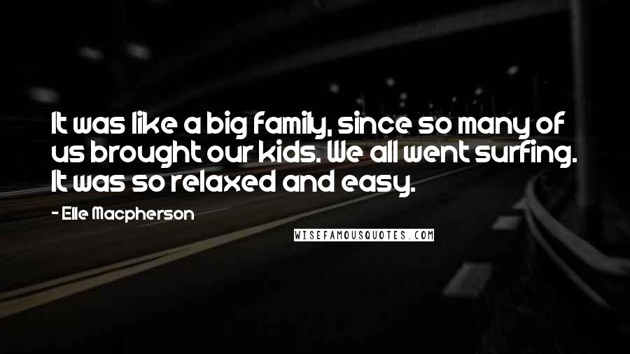 Elle Macpherson quotes: It was like a big family, since so many of us brought our kids. We all went surfing. It was so relaxed and easy.