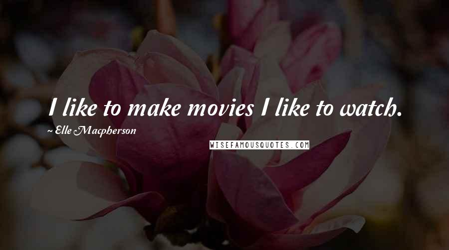 Elle Macpherson quotes: I like to make movies I like to watch.