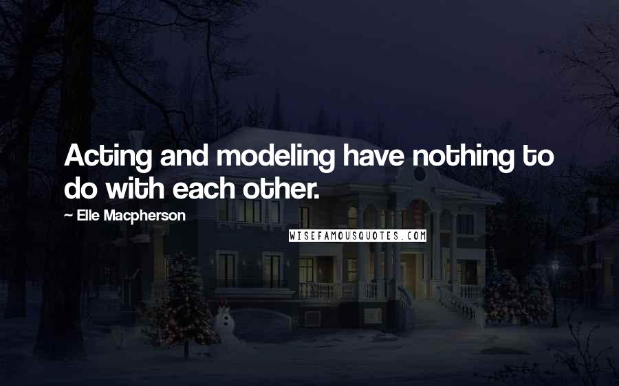 Elle Macpherson quotes: Acting and modeling have nothing to do with each other.