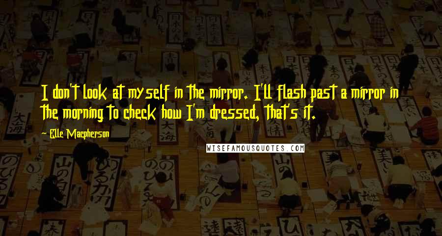 Elle Macpherson quotes: I don't look at myself in the mirror. I'll flash past a mirror in the morning to check how I'm dressed, that's it.