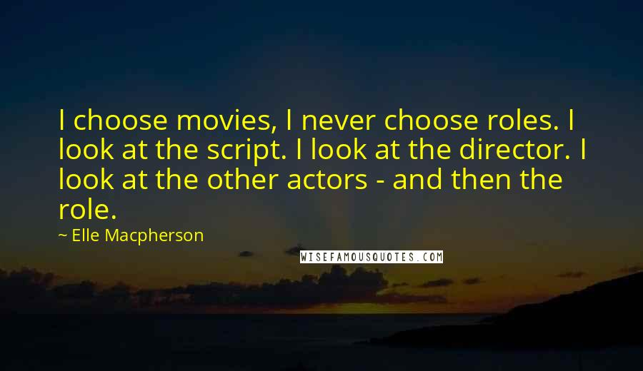 Elle Macpherson quotes: I choose movies, I never choose roles. I look at the script. I look at the director. I look at the other actors - and then the role.